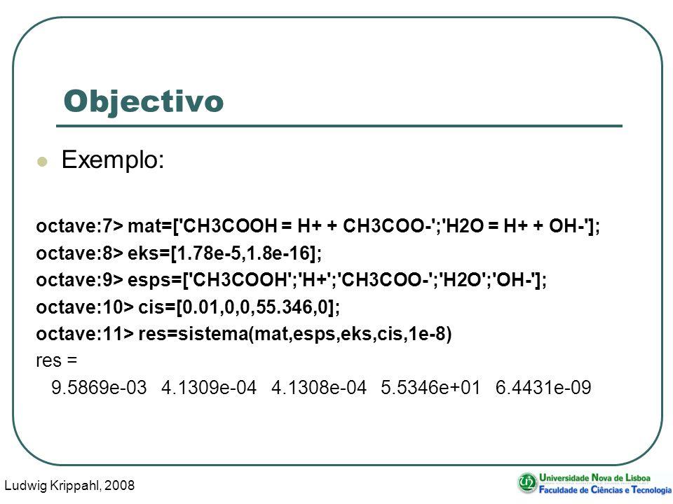 Ludwig Krippahl, 2008 40 Objectivo Exemplo: octave:7> mat=[ CH3COOH = H+ + CH3COO- ; H2O = H+ + OH- ]; octave:8> eks=[1.78e-5,1.8e-16]; octave:9> esps=[ CH3COOH ; H+ ; CH3COO- ; H2O ; OH- ]; octave:10> cis=[0.01,0,0,55.346,0]; octave:11> res=sistema(mat,esps,eks,cis,1e-8) res = 9.5869e-03 4.1309e-04 4.1308e-04 5.5346e+01 6.4431e-09