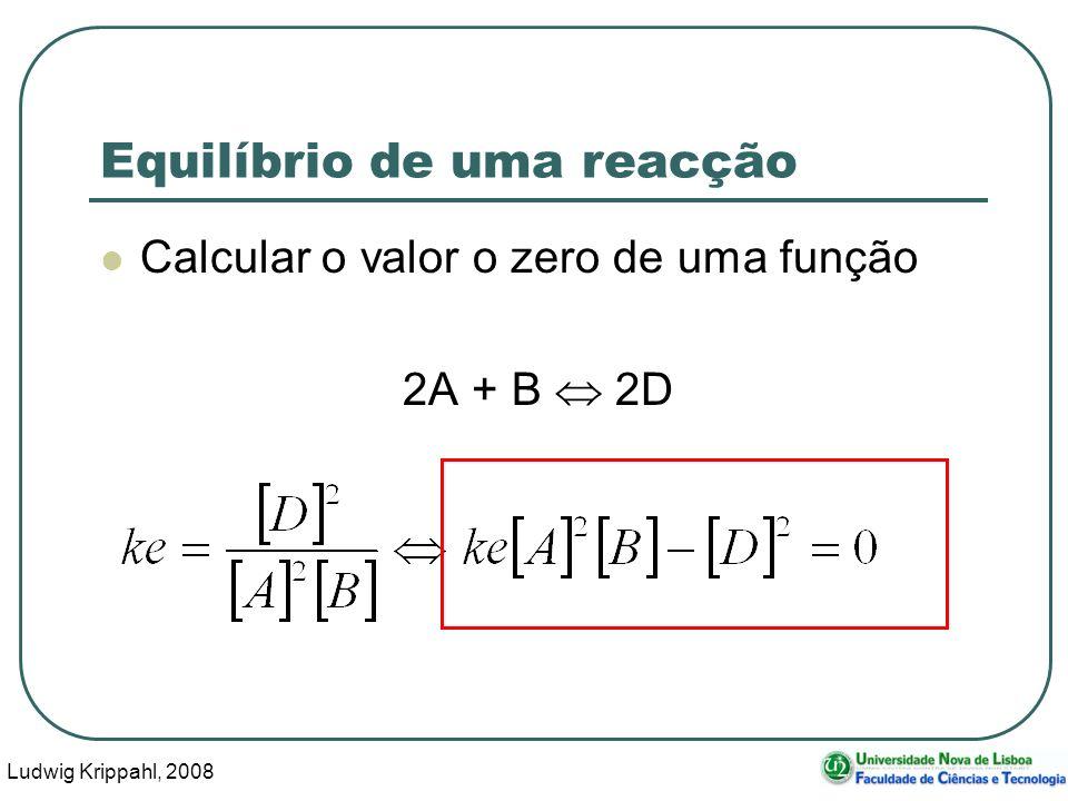 Ludwig Krippahl, 2008 44 Equilíbrio de uma reacção Calcular o valor o zero de uma função 2A + B 2D