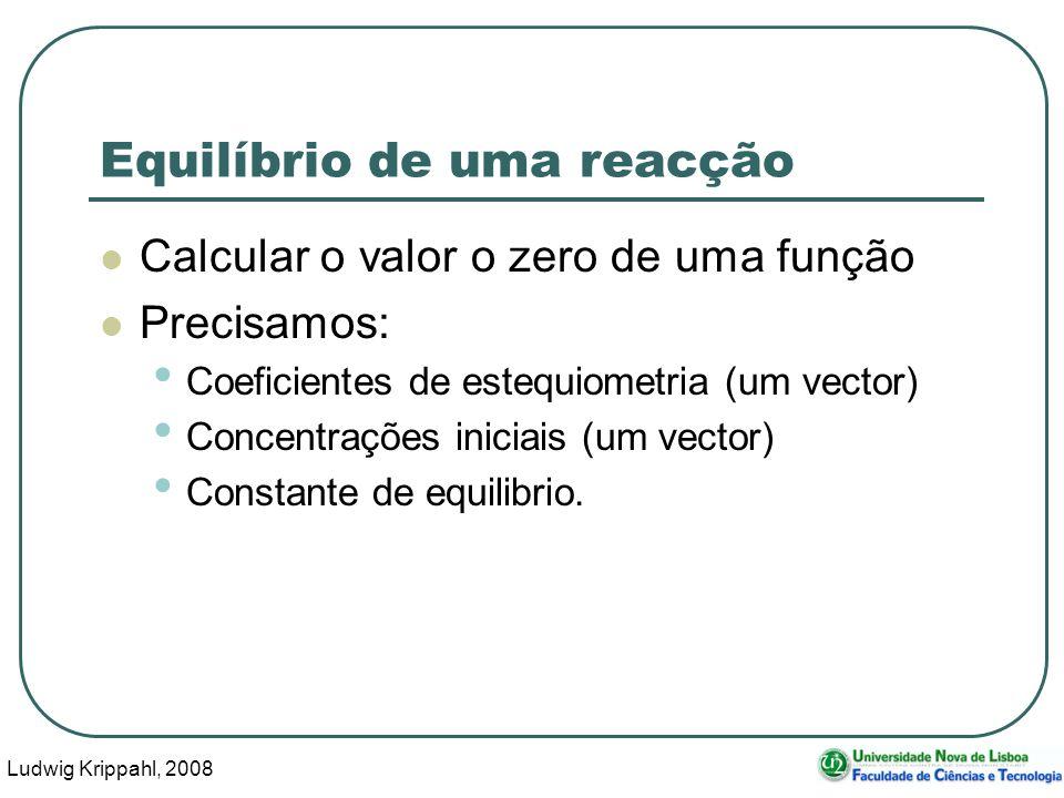 Ludwig Krippahl, 2008 45 Equilíbrio de uma reacção Calcular o valor o zero de uma função Precisamos: Coeficientes de estequiometria (um vector) Concentrações iniciais (um vector) Constante de equilibrio.