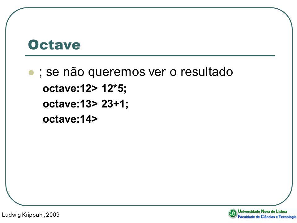 Ludwig Krippahl, 2009 19 Octave ; se não queremos ver o resultado octave:12> 12*5; octave:13> 23+1; octave:14>