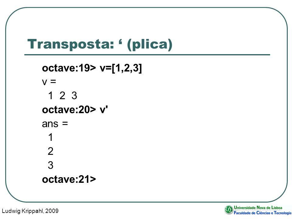 Ludwig Krippahl, 2009 31 Transposta: (plica) octave:19> v=[1,2,3] v = 1 2 3 octave:20> v ans = 1 2 3 octave:21>