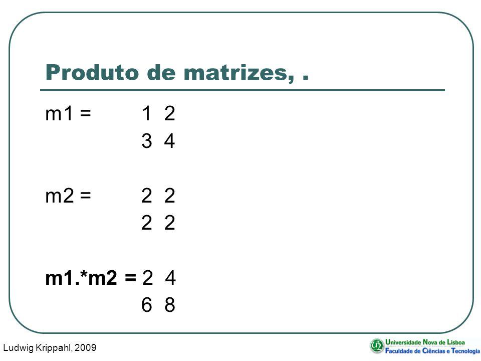 Ludwig Krippahl, 2009 33 Produto de matrizes,. m1 =1 2 3 4 m2 =2 2 2 2 m1.*m2 = 2 4 6 8