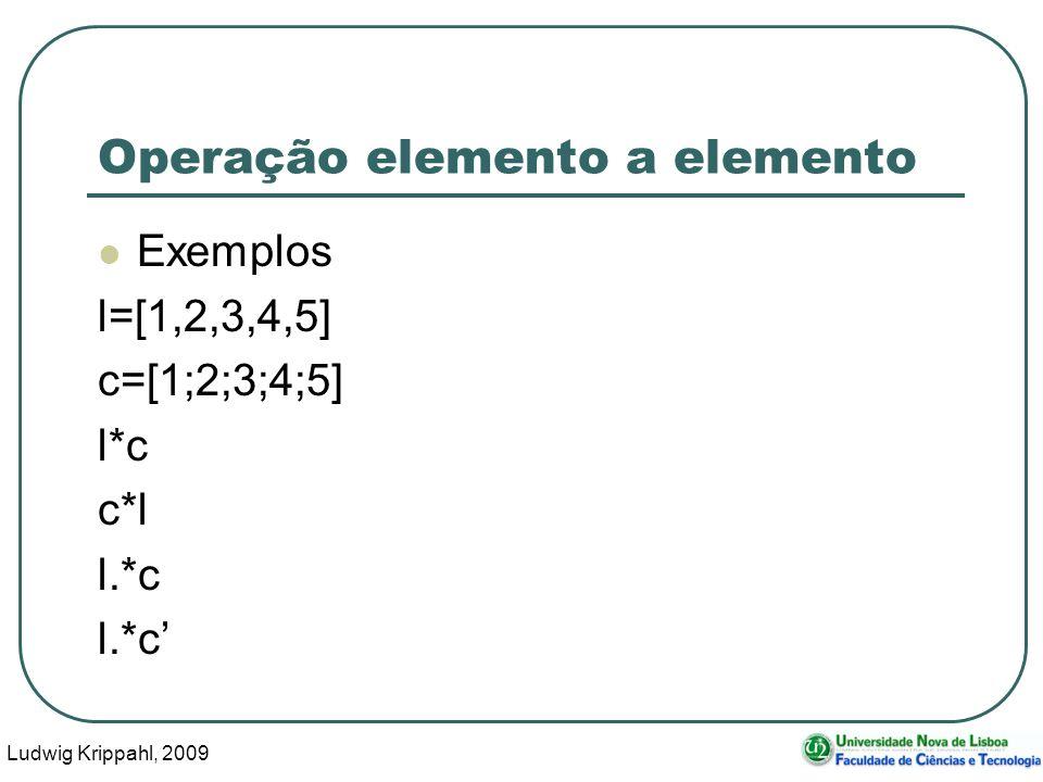 Ludwig Krippahl, 2009 35 Operação elemento a elemento Exemplos l=[1,2,3,4,5] c=[1;2;3;4;5] l*c c*l l.*c