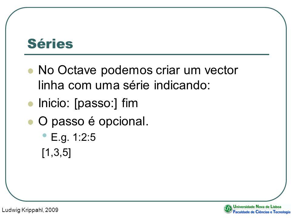 Ludwig Krippahl, 2009 36 Séries No Octave podemos criar um vector linha com uma série indicando: Inicio: [passo:] fim O passo é opcional.