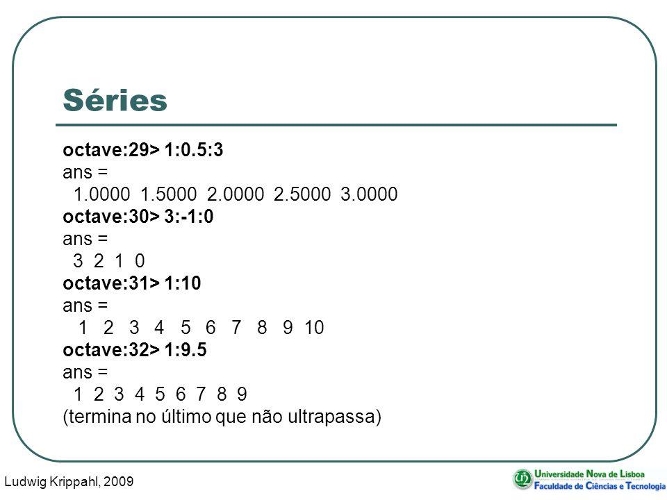 Ludwig Krippahl, 2009 37 Séries octave:29> 1:0.5:3 ans = 1.0000 1.5000 2.0000 2.5000 3.0000 octave:30> 3:-1:0 ans = 3 2 1 0 octave:31> 1:10 ans = 1 2 3 4 5 6 7 8 9 10 octave:32> 1:9.5 ans = 1 2 3 4 5 6 7 8 9 (termina no último que não ultrapassa)