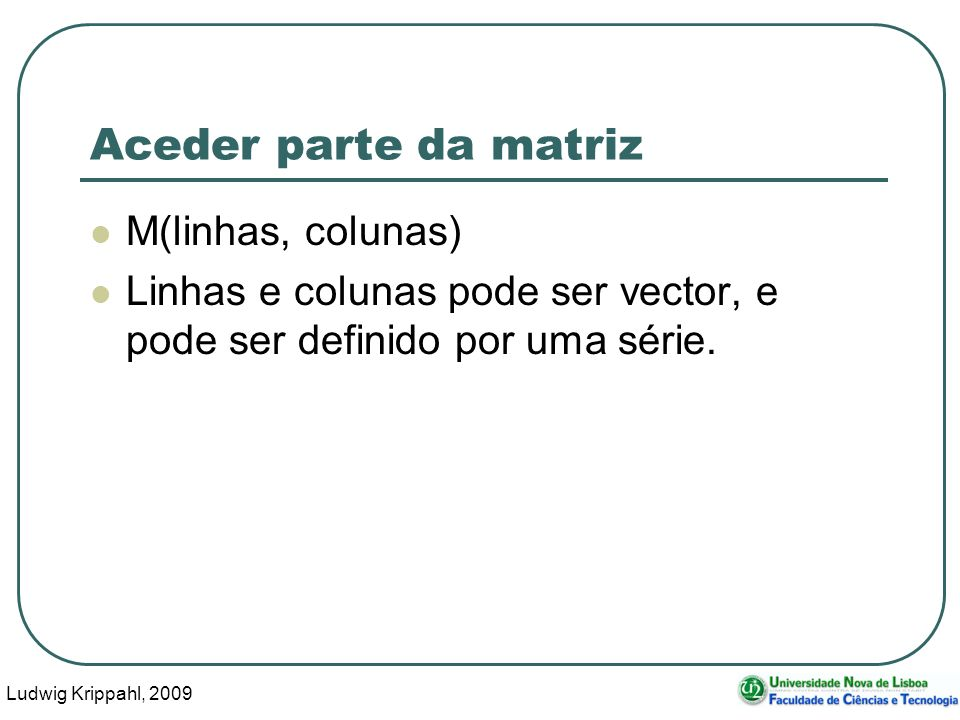Ludwig Krippahl, 2009 40 Aceder parte da matriz M(linhas, colunas) Linhas e colunas pode ser vector, e pode ser definido por uma série.