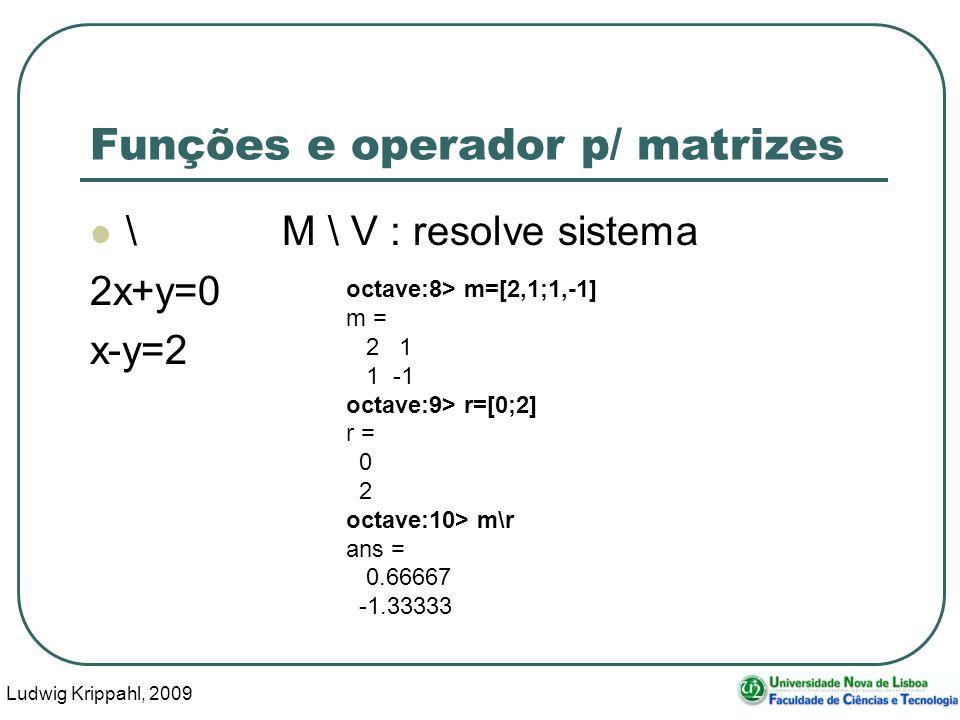 Ludwig Krippahl, 2009 46 Funções e operador p/ matrizes \M \ V : resolve sistema 2x+y=0 x-y=2 octave:8> m=[2,1;1,-1] m = 2 1 1 -1 octave:9> r=[0;2] r = 0 2 octave:10> m\r ans = 0.66667 -1.33333