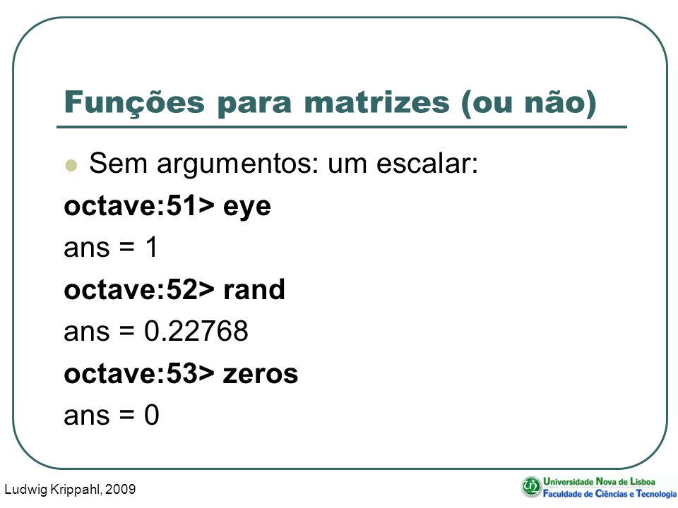 Ludwig Krippahl, 2009 48 Funções para matrizes (ou não) Sem argumentos: um escalar: octave:51> eye ans = 1 octave:52> rand ans = 0.22768 octave:53> zeros ans = 0