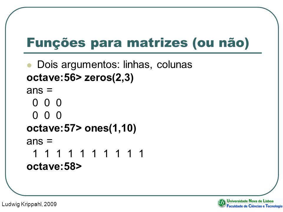 Ludwig Krippahl, 2009 50 Funções para matrizes (ou não) Dois argumentos: linhas, colunas octave:56> zeros(2,3) ans = 0 0 0 octave:57> ones(1,10) ans = 1 1 1 1 1 1 1 1 1 1 octave:58>