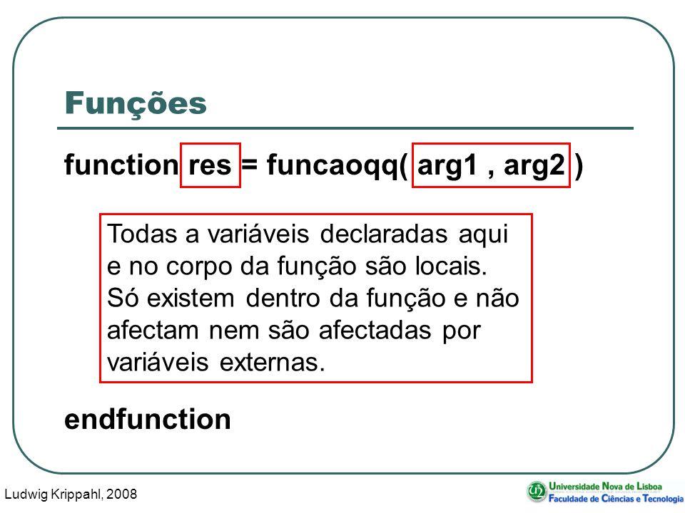 Ludwig Krippahl, 2008 10 Funções function res = funcaoqq( arg1, arg2 ) endfunction Todas a variáveis declaradas aqui e no corpo da função são locais.