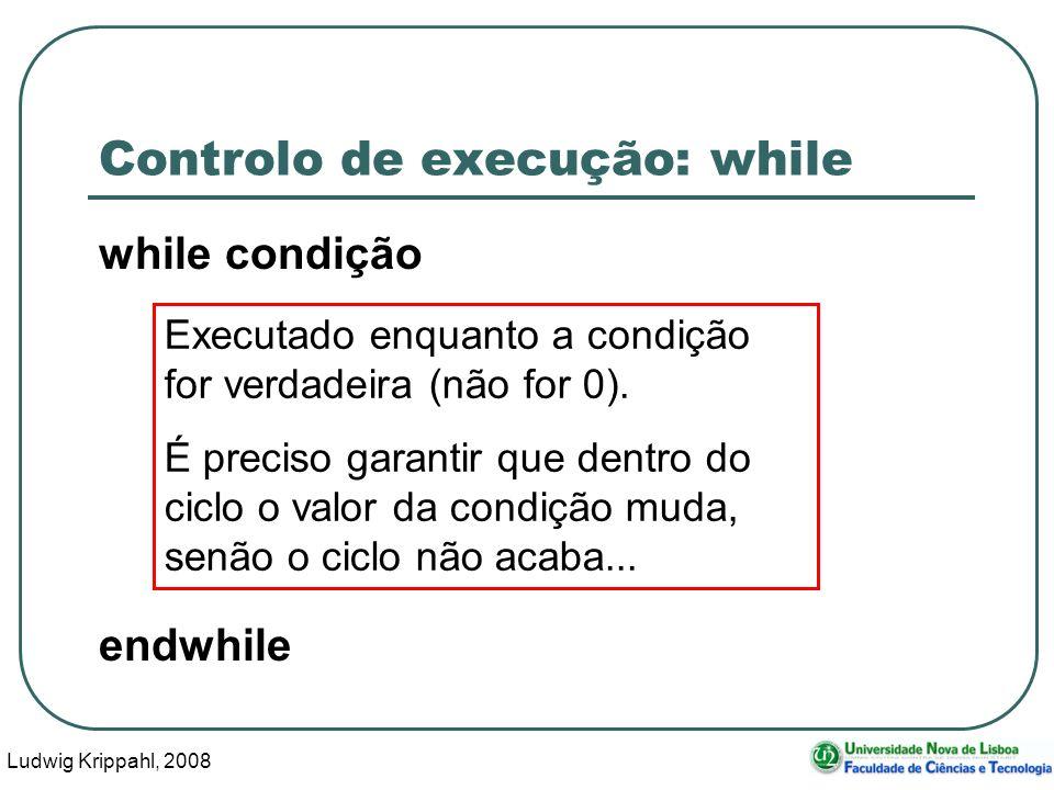Ludwig Krippahl, 2008 12 Controlo de execução: while while condição endwhile Executado enquanto a condição for verdadeira (não for 0).