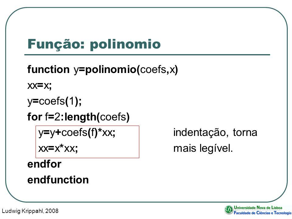 Ludwig Krippahl, 2008 16 Função: polinomio function y=polinomio(coefs,x) xx=x; y=coefs(1); for f=2:length(coefs) y=y+coefs(f)*xx;indentação, torna xx=x*xx;mais legível.