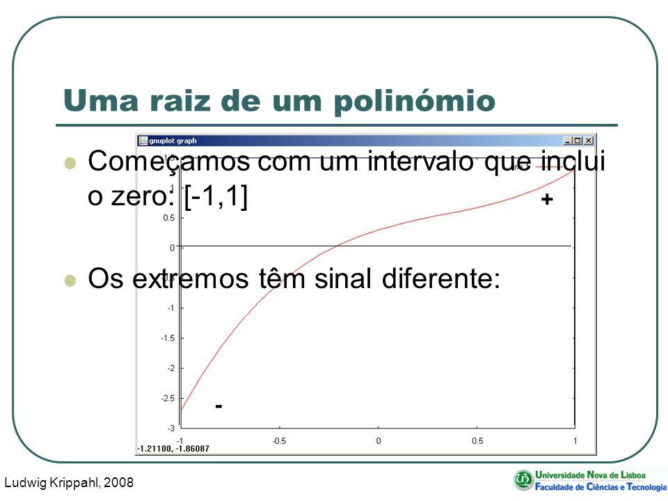 Ludwig Krippahl, 2008 24 Uma raiz de um polinómio Começamos com um intervalo que inclui o zero: [-1,1] Os extremos têm sinal diferente: - +