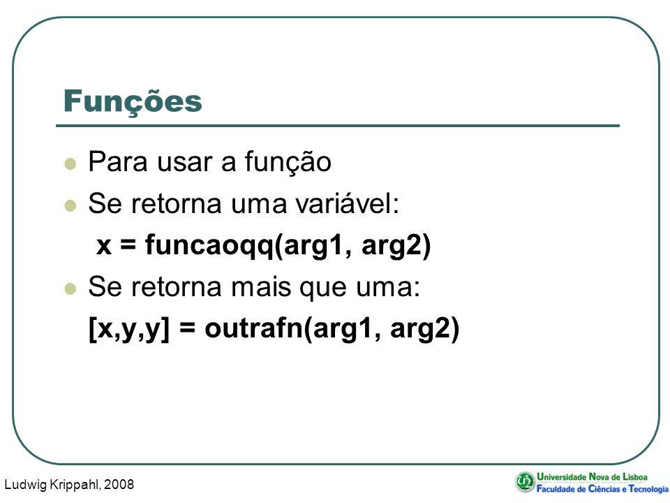 Ludwig Krippahl, 2008 3 Funções Para usar a função Se retorna uma variável: x = funcaoqq(arg1, arg2) Se retorna mais que uma: [x,y,y] = outrafn(arg1, arg2)