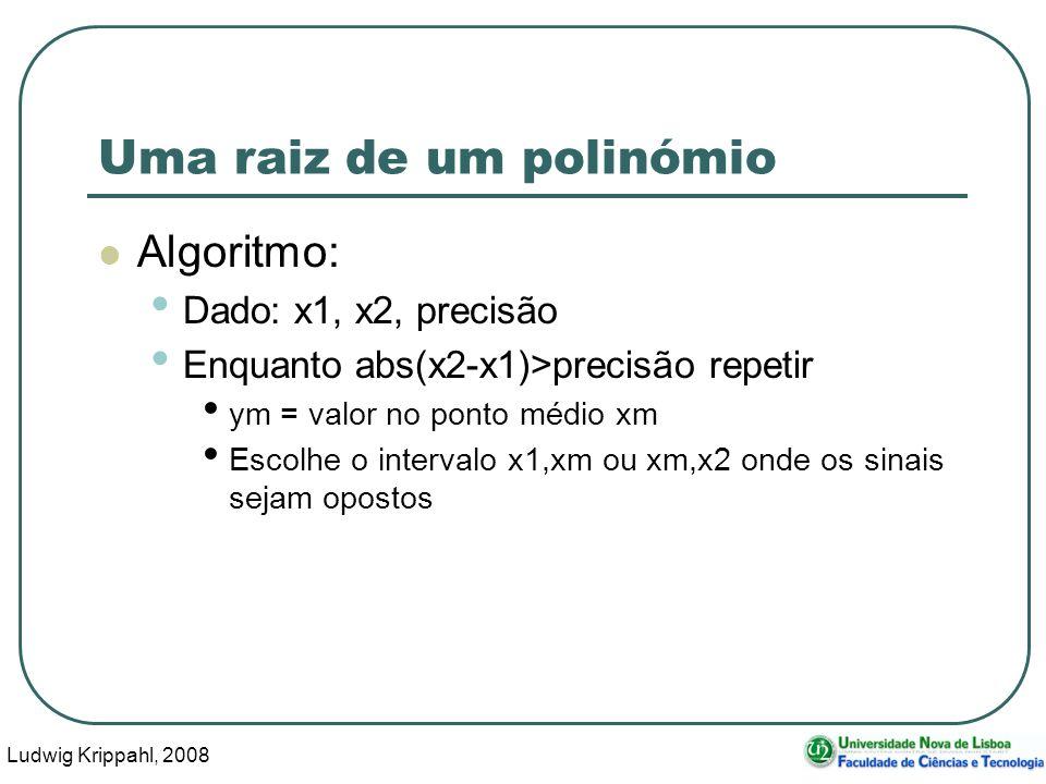 Ludwig Krippahl, 2008 31 Uma raiz de um polinómio Algoritmo: Dado: x1, x2, precisão Enquanto abs(x2-x1)>precisão repetir ym = valor no ponto médio xm Escolhe o intervalo x1,xm ou xm,x2 onde os sinais sejam opostos