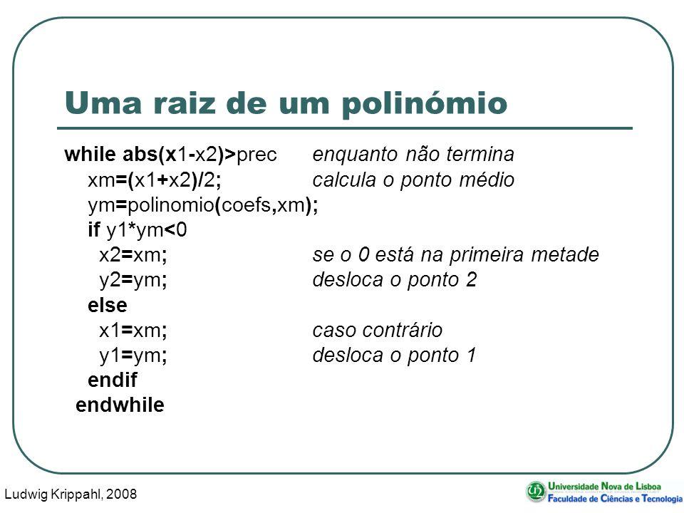 Ludwig Krippahl, 2008 34 Uma raiz de um polinómio while abs(x1-x2)>precenquanto não termina xm=(x1+x2)/2;calcula o ponto médio ym=polinomio(coefs,xm); if y1*ym<0 x2=xm;se o 0 está na primeira metade y2=ym;desloca o ponto 2 else x1=xm;caso contrário y1=ym;desloca o ponto 1 endif endwhile