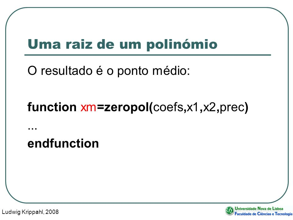 Ludwig Krippahl, 2008 36 Uma raiz de um polinómio O resultado é o ponto médio: function xm=zeropol(coefs,x1,x2,prec)...