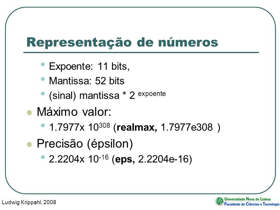 Ludwig Krippahl, 2008 41 Representação de números Expoente: 11 bits, Mantissa: 52 bits (sinal) mantissa * 2 expoente Máximo valor: 1.7977x 10 308 (realmax, 1.7977e308 ) Precisão (épsilon) 2.2204x 10 -16 (eps, 2.2204e-16)