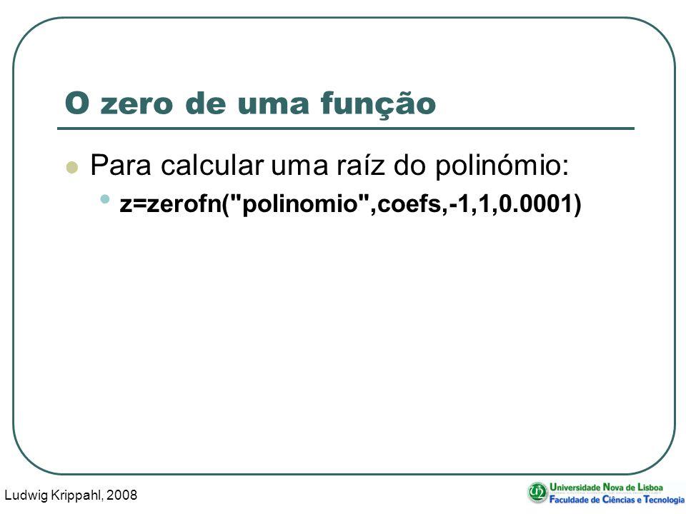 Ludwig Krippahl, 2008 50 O zero de uma função Para calcular uma raíz do polinómio: z=zerofn( polinomio ,coefs,-1,1,0.0001)