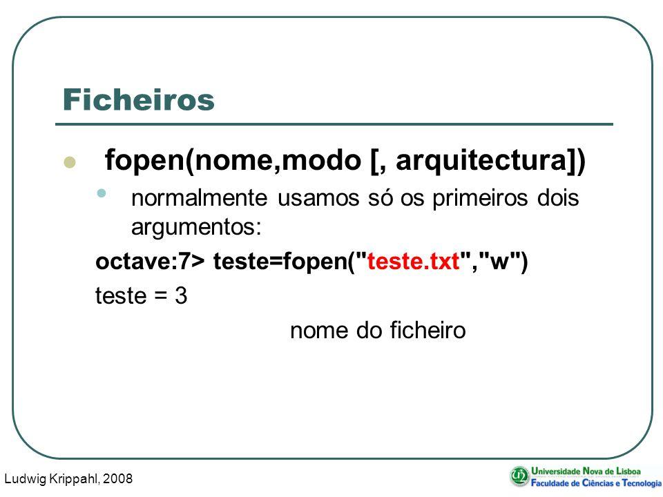 Ludwig Krippahl, 2008 53 Ficheiros fopen(nome,modo [, arquitectura]) normalmente usamos só os primeiros dois argumentos: octave:7> teste=fopen( teste.txt , w ) teste = 3 nome do ficheiro