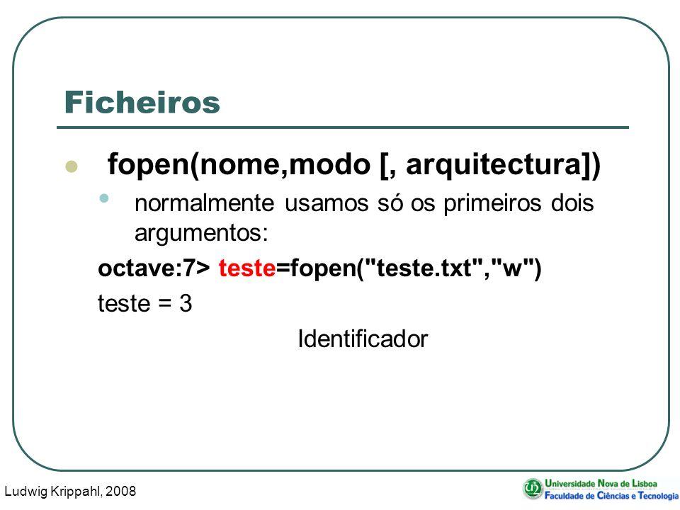 Ludwig Krippahl, 2008 56 Ficheiros fopen(nome,modo [, arquitectura]) normalmente usamos só os primeiros dois argumentos: octave:7> teste=fopen( teste.txt , w ) teste = 3 Identificador