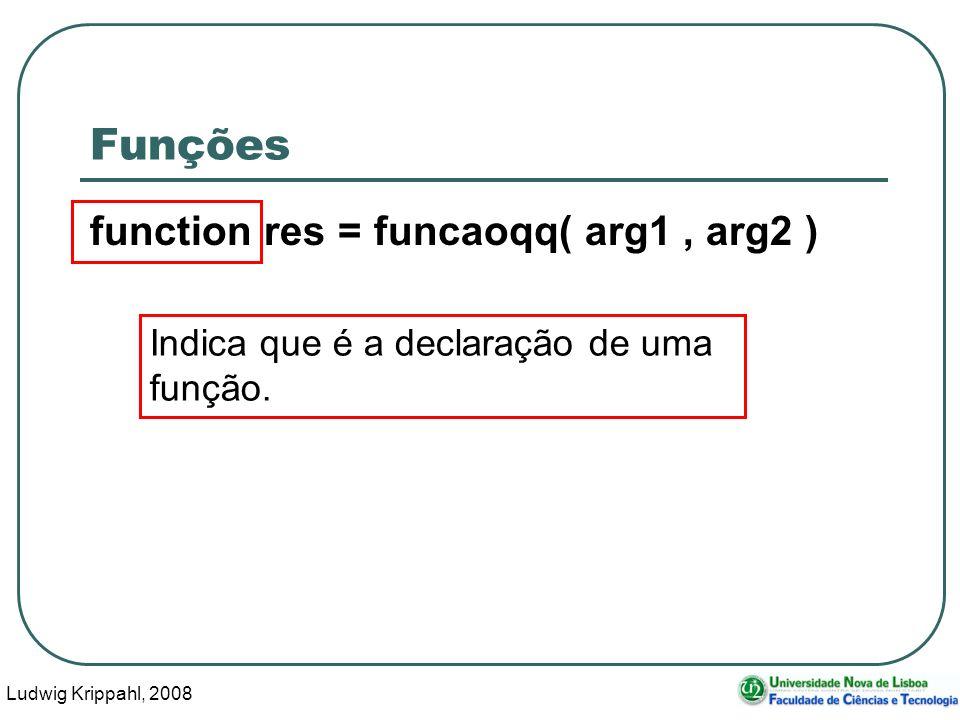 Ludwig Krippahl, 2008 6 Funções function res = funcaoqq( arg1, arg2 ) Indica que é a declaração de uma função.