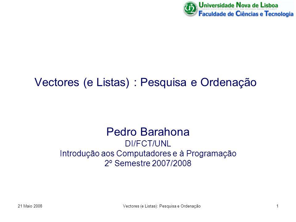 Vectores (e Listas) : Pesquisa e Ordenação Pedro Barahona DI/FCT/UNL Introdução aos Computadores e à Programação 2º Semestre 2007/2008 21 Maio 20081Ve