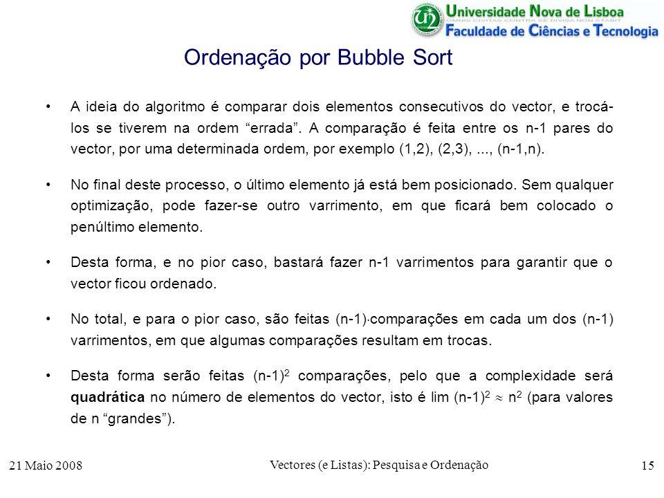 21 Maio 2008 Vectores (e Listas): Pesquisa e Ordenação 15 Ordenação por Bubble Sort A ideia do algoritmo é comparar dois elementos consecutivos do vec