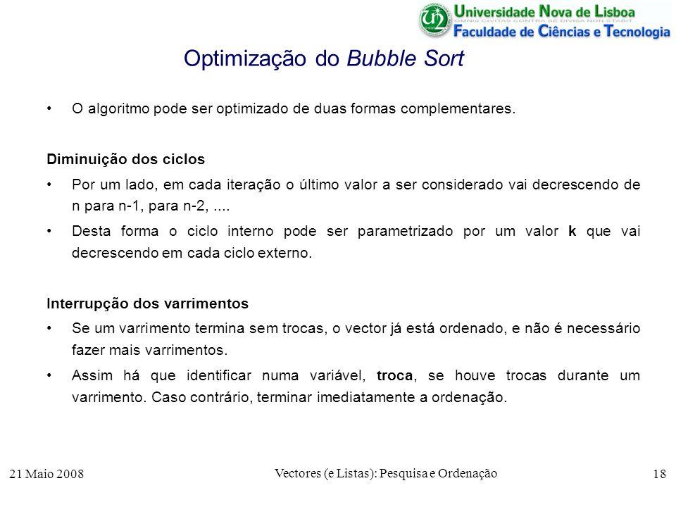 21 Maio 2008 Vectores (e Listas): Pesquisa e Ordenação 18 Optimização do Bubble Sort O algoritmo pode ser optimizado de duas formas complementares. Di