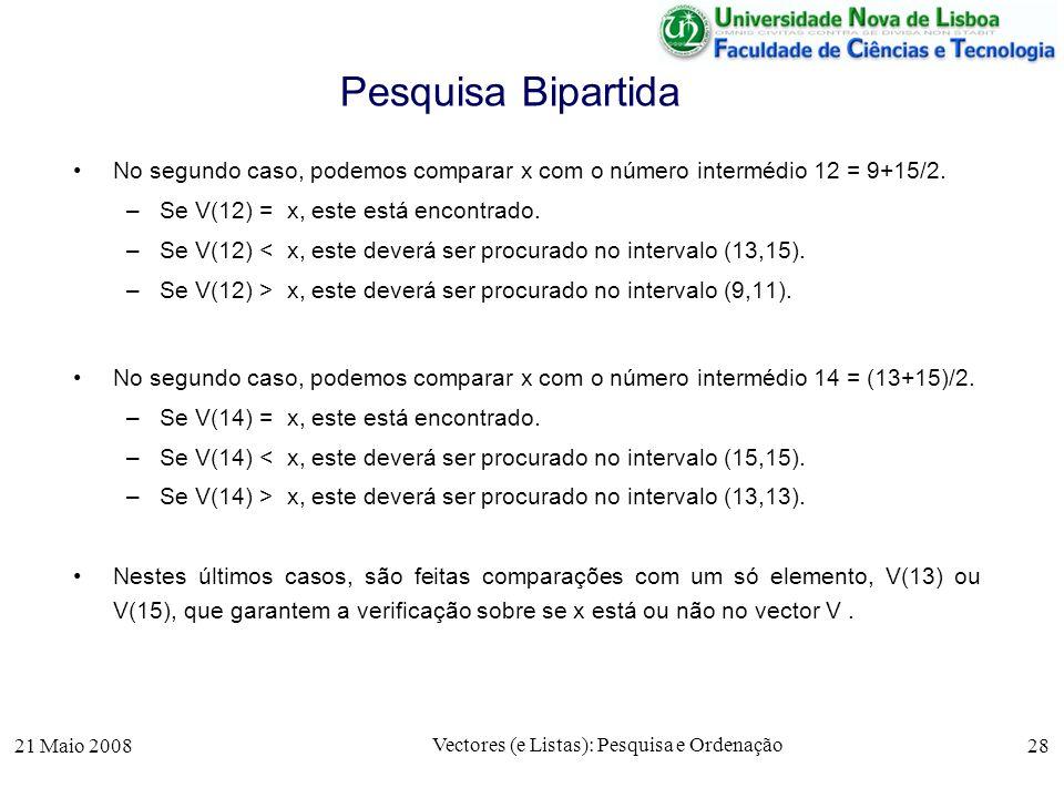 21 Maio 2008 Vectores (e Listas): Pesquisa e Ordenação 28 Pesquisa Bipartida No segundo caso, podemos comparar x com o número intermédio 12 = 9+15/2.