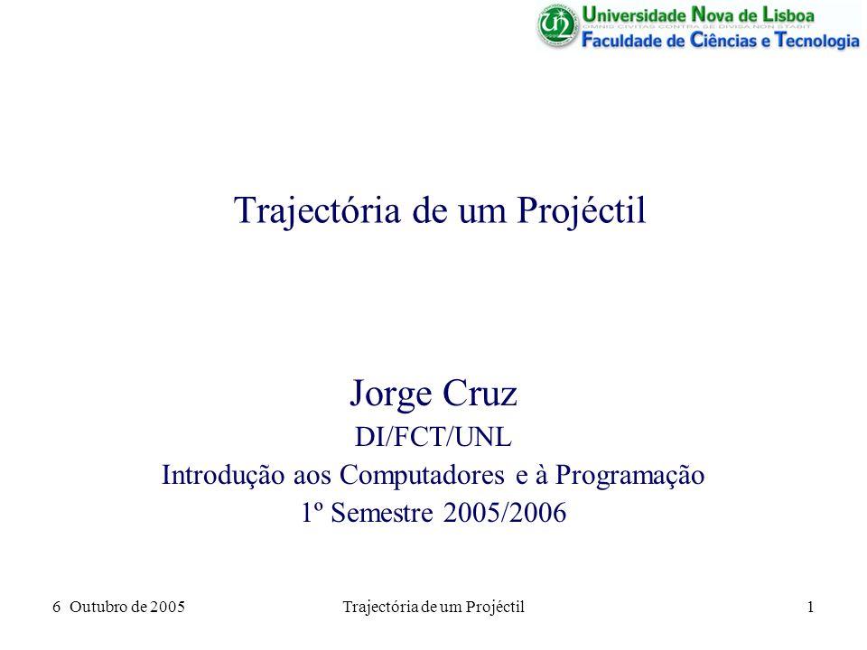 6 Outubro de 2005Trajectória de um Projéctil1 Jorge Cruz DI/FCT/UNL Introdução aos Computadores e à Programação 1º Semestre 2005/2006