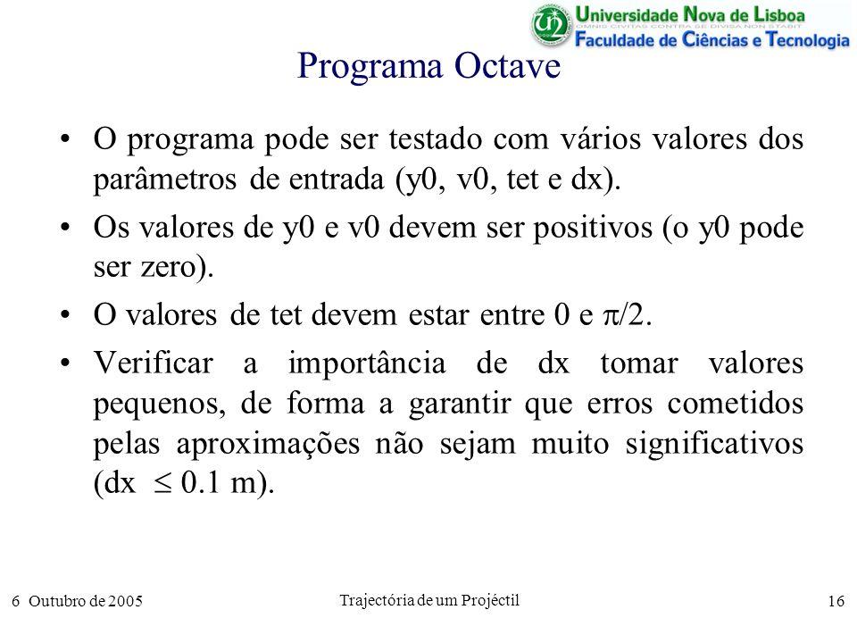 6 Outubro de 2005 Trajectória de um Projéctil 16 Programa Octave O programa pode ser testado com vários valores dos parâmetros de entrada (y0, v0, tet e dx).