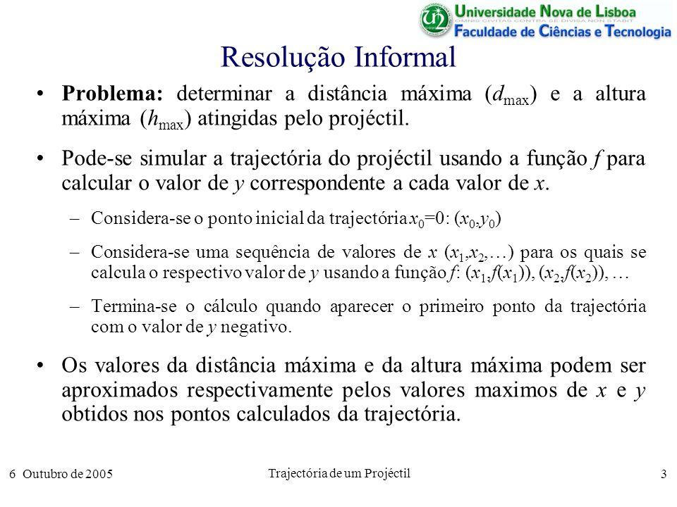 6 Outubro de 2005 Trajectória de um Projéctil 14 Algoritmo Completo % Inicialização de Variáveis g 9.8; % aceleração da gravidade Entra y 0 ;% altura inicial Entra v 0 ;% velocidade inicial Entra ;% ângulo inicial Entra dx;% precisão d max 0;% distância máxima da trajectória h max 0;% altura máxima da trajectória % Ciclo de Simulação x 0; y y 0 ; enquanto y > 0 fazer x x + dx; y x*tan( )-(g*x^2)/(2*v 0 ^2*cos( )^2)+y 0 ; h max max(h max,y); fim enquanto % Apresentação de Resultados d max x; Sai d max ; Sai h max ;