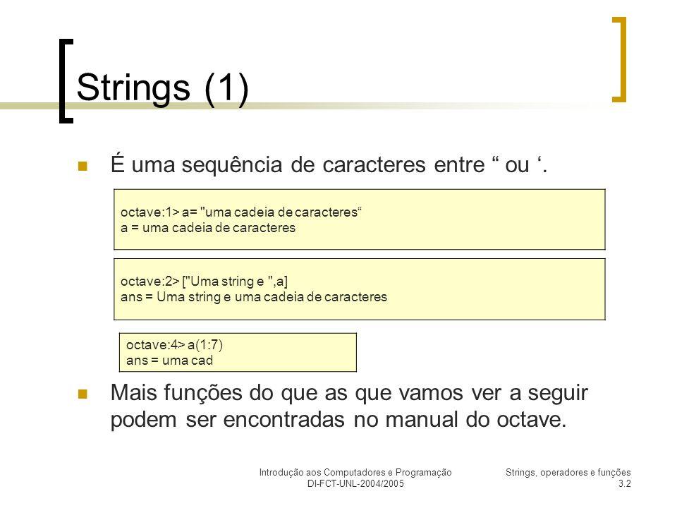 Introdução aos Computadores e Programação DI-FCT-UNL-2004/2005 Strings, operadores e funções 3.3 Strings (2) DescriçãoExemplo findstr(s,t) : Encontra todas as posições de t em s octave:5> findstr( abcabcabdad , ab ) ans = 1 4 7 split(s,t) : Divide uma string num vector (coluna) de strings separados por t octave:6> split( abcabcabdad , ab ) ans = c c dad strrep(s, x, y) : substitui todas as ocorrências de x por y na string s octave:6> strrep( abcabcabdad , ab , AB ) ans = ABcABcABdad str2num(s) : converte um número representado numa string para um número octave:7> str2num( 555 ) + 5 ans = 560 tolower(s) / toupper(s) : converte uma string para minúsculas/maiúsculas octave:8> toupper( Atencao - aviso ) ans = ATENCAO - AVISO strcmp(s1,s2) : compara as strings s1 com s2, se forem iguais retorna 1, se diferentes retorna 0 octave:9> strcmp( teste 1 , teste 1 ) ans = 1 octave:10> strcmp( teste 1 , test ) ans = 0