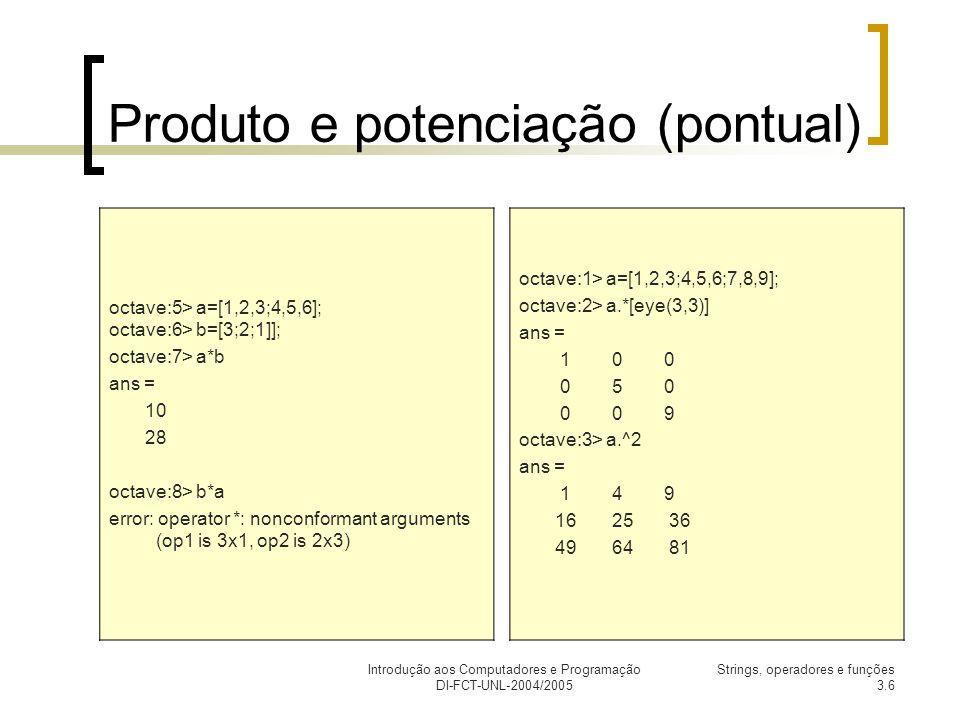Introdução aos Computadores e Programação DI-FCT-UNL-2004/2005 Strings, operadores e funções 3.7 Operador de atribuição : (:, e,:) Podemos utilizar apenas o sinal : para especificar toda uma linha ou toda uma coluna da matriz original: a= 1 2 3 4 5 6 7 8 9 >> a(2,:) Representa a linha 2 da matriz dada, o operador : está á direita de, ans = 4 5 6 >> a(:,1) Representa a coluna 1 da matriz dada, o operador : está á esquerda da, ans = 1 4 7