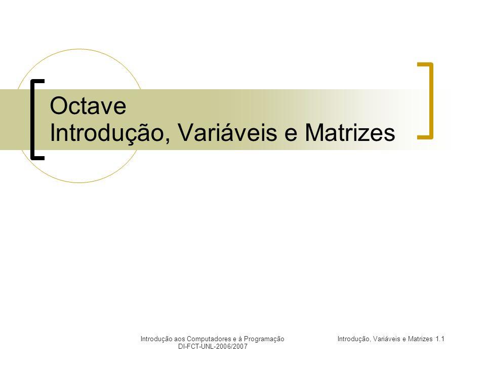 Introdução, Variáveis e Matrizes 1.12Introdução aos Computadores e à Programação DI-FCT-UNL-2006/2007 Variáveis (1) Nome que se atribui (através do operador =) a um valor, por forma a este poder ser utilizado mais tarde.