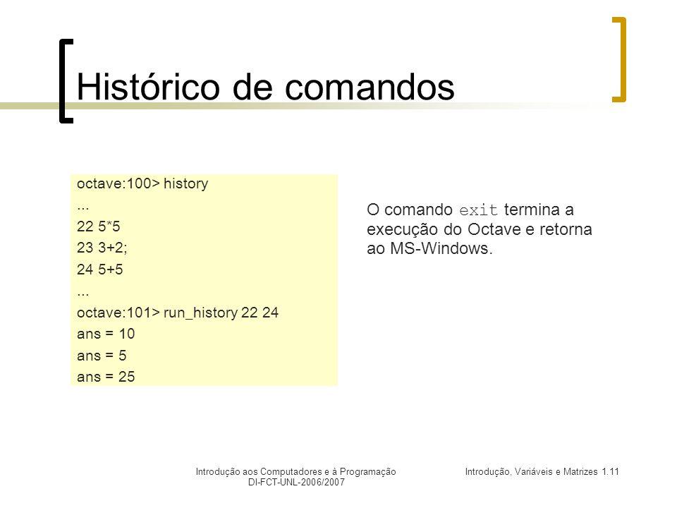 Introdução, Variáveis e Matrizes 1.11Introdução aos Computadores e à Programação DI-FCT-UNL-2006/2007 Histórico de comandos octave:100> history...