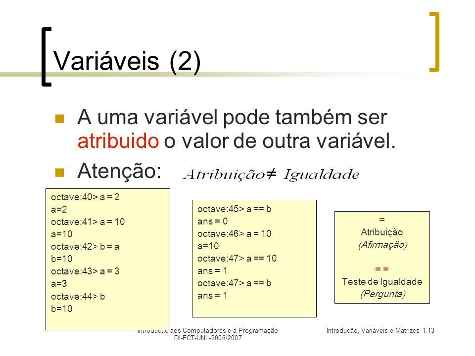 Introdução, Variáveis e Matrizes 1.13Introdução aos Computadores e à Programação DI-FCT-UNL-2006/2007 Variáveis (2) A uma variável pode também ser atribuido o valor de outra variável.