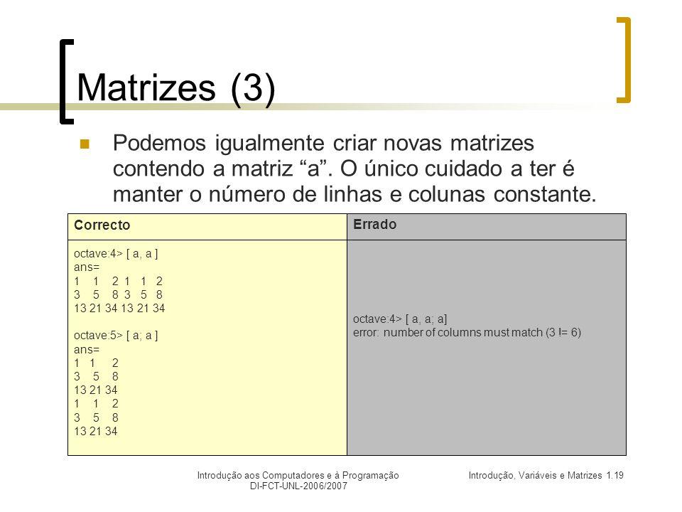 Introdução, Variáveis e Matrizes 1.19Introdução aos Computadores e à Programação DI-FCT-UNL-2006/2007 Matrizes (3) Podemos igualmente criar novas matrizes contendo a matriz a.