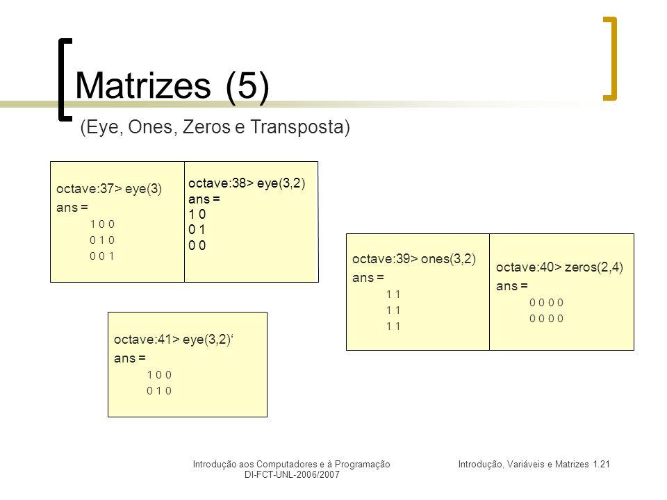 Introdução, Variáveis e Matrizes 1.21Introdução aos Computadores e à Programação DI-FCT-UNL-2006/2007 octave:41> eye(3,2) ans = 1 0 0 0 1 0 Matrizes (5) octave:38> eye(3,2) ans = 1 0 0 1 0 octave:37> eye(3) ans = 1 0 0 0 1 0 0 0 1 octave:39> ones(3,2) ans = 1 octave:40> zeros(2,4) ans = 0 0 (Eye, Ones, Zeros e Transposta)