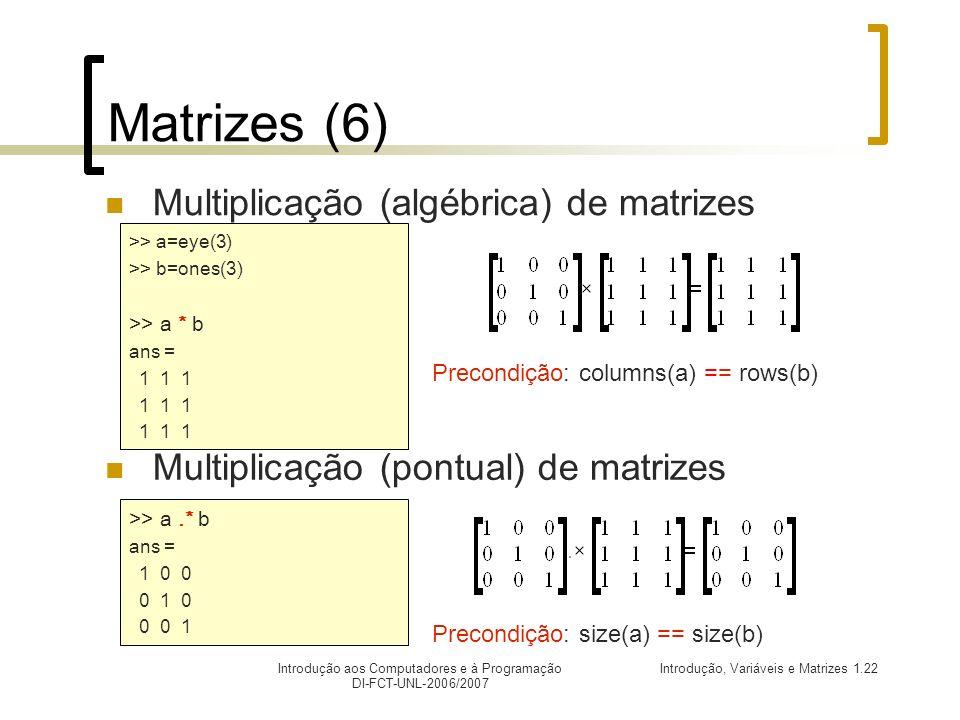 Introdução, Variáveis e Matrizes 1.22Introdução aos Computadores e à Programação DI-FCT-UNL-2006/2007 Matrizes (6) Multiplicação (pontual) de matrizes Multiplicação (algébrica) de matrizes >> a.* b ans = 1 0 0 0 1 0 0 0 1 >> a=eye(3) >> b=ones(3) >> a * b ans = 1 1 1 Precondição: columns(a) == rows(b) Precondição: size(a) == size(b)