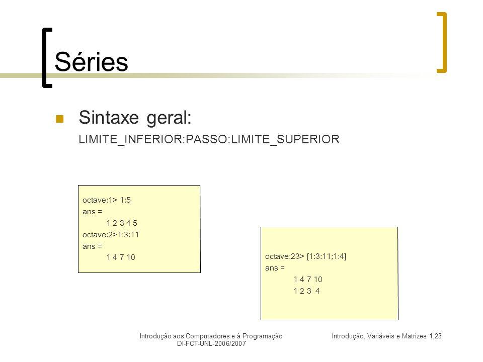 Introdução, Variáveis e Matrizes 1.23Introdução aos Computadores e à Programação DI-FCT-UNL-2006/2007 Séries Sintaxe geral: LIMITE_INFERIOR:PASSO:LIMITE_SUPERIOR octave:1> 1:5 ans = 1 2 3 4 5 octave:2>1:3:11 ans = 1 4 7 10 octave:23> [1:3:11;1:4] ans = 1 4 7 10 1 2 3 4
