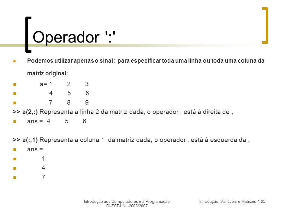 Introdução, Variáveis e Matrizes 1.25Introdução aos Computadores e à Programação DI-FCT-UNL-2006/2007 Operador : Podemos utilizar apenas o sinal : para especificar toda uma linha ou toda uma coluna da matriz original: a= 1 2 3 4 5 6 7 8 9 >> a(2,:) Representa a linha 2 da matriz dada, o operador : está à direita de, ans = 4 5 6 >> a(:,1) Representa a coluna 1 da matriz dada, o operador : está à esquerda da, ans = 1 4 7