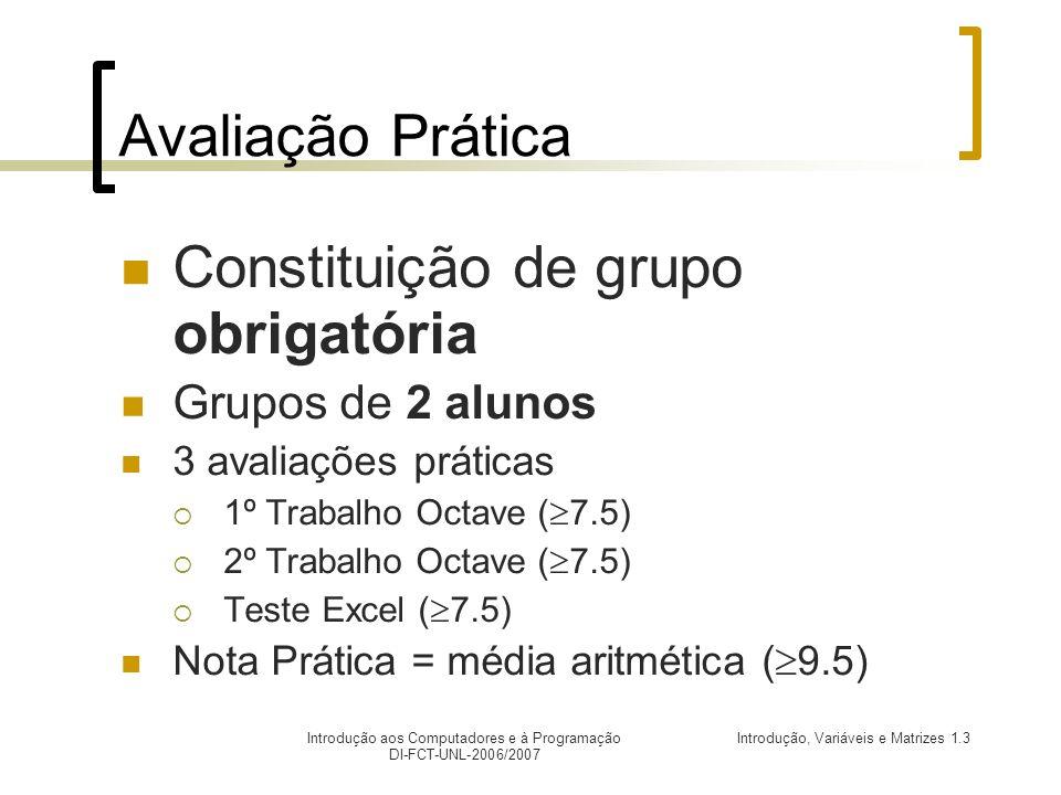 Introdução, Variáveis e Matrizes 1.3Introdução aos Computadores e à Programação DI-FCT-UNL-2006/2007 Avaliação Prática Constituição de grupo obrigatória Grupos de 2 alunos 3 avaliações práticas 1º Trabalho Octave ( 7.5) 2º Trabalho Octave ( 7.5) Teste Excel ( 7.5) Nota Prática = média aritmética ( 9.5)