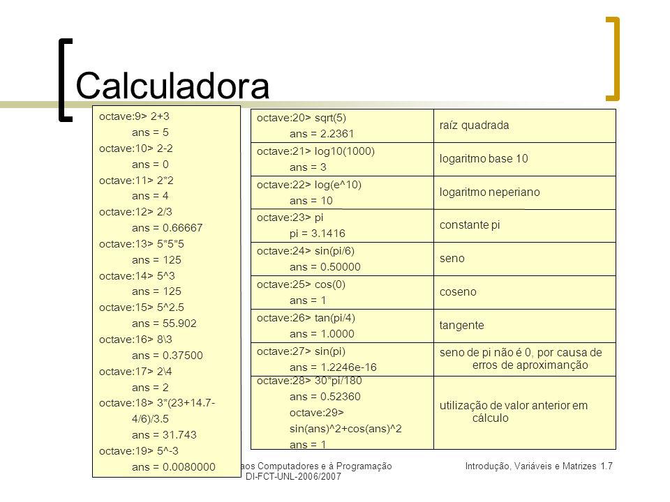 Introdução, Variáveis e Matrizes 1.7Introdução aos Computadores e à Programação DI-FCT-UNL-2006/2007 Calculadora utilização de valor anterior em cálculo octave:28> 30*pi/180 ans = 0.52360 octave:29> sin(ans)^2+cos(ans)^2 ans = 1 seno de pi não é 0, por causa de erros de aproximanção octave:27> sin(pi) ans = 1.2246e-16 tangente octave:26> tan(pi/4) ans = 1.0000 coseno octave:25> cos(0) ans = 1 seno octave:24> sin(pi/6) ans = 0.50000 constante pi octave:23> pi pi = 3.1416 logaritmo neperiano octave:22> log(e^10) ans = 10 logaritmo base 10 octave:21> log10(1000) ans = 3 raíz quadrada octave:20> sqrt(5) ans = 2.2361 octave:9> 2+3 ans = 5 octave:10> 2-2 ans = 0 octave:11> 2*2 ans = 4 octave:12> 2/3 ans = 0.66667 octave:13> 5*5*5 ans = 125 octave:14> 5^3 ans = 125 octave:15> 5^2.5 ans = 55.902 octave:16> 8\3 ans = 0.37500 octave:17> 2\4 ans = 2 octave:18> 3*(23+14.7- 4/6)/3.5 ans = 31.743 octave:19> 5^-3 ans = 0.0080000