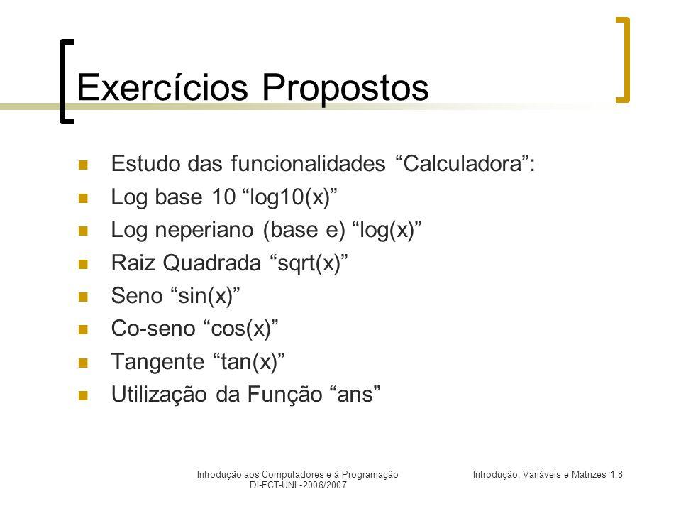 Introdução, Variáveis e Matrizes 1.8Introdução aos Computadores e à Programação DI-FCT-UNL-2006/2007 Exercícios Propostos Estudo das funcionalidades Calculadora: Log base 10 log10(x) Log neperiano (base e) log(x) Raiz Quadrada sqrt(x) Seno sin(x) Co-seno cos(x) Tangente tan(x) Utilização da Função ans