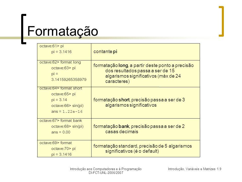 Introdução, Variáveis e Matrizes 1.9Introdução aos Computadores e à Programação DI-FCT-UNL-2006/2007 Formatação formatação standard, precisão de 5 algarismos significativos (é o default) octave:69> format octave:70> pi pi = 3.1416 formatação bank, precisão passa a ser de 2 casas decimais octave:67> format bank octave:68> sin(pi) ans = 0.00 formatação short, precisão passa a ser de 3 algarismos significativos octave:64> format short octave:65> pi pi = 3.14 octave:66> sin(pi) ans = 1.22e-16 formatação long, a partir deste ponto a precisão dos resultados passa a ser de 15 algarismos significativos (máx de 24 caracteres) octave:62> format long octave:63> pi pi = 3.14159265358979 contante pi octave:61> pi pi = 3.1416