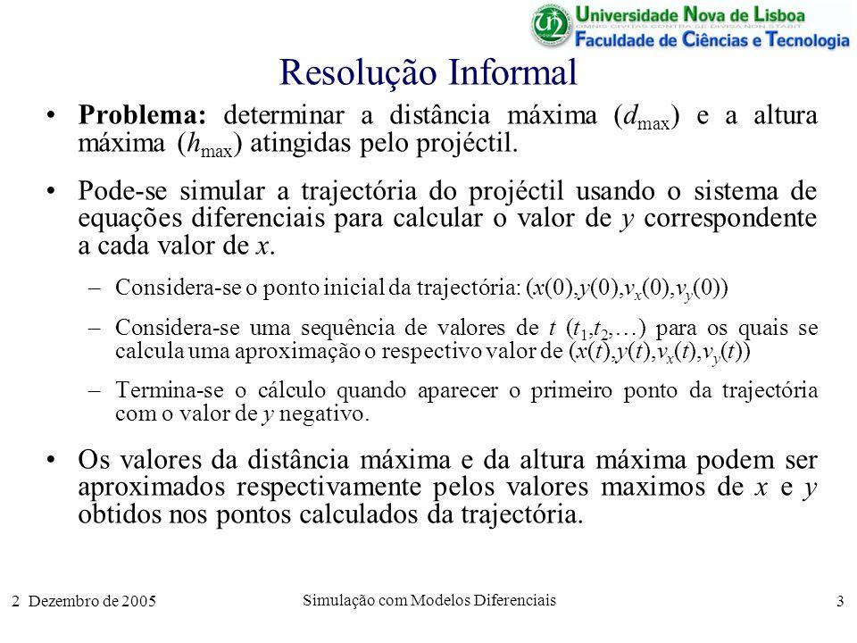 2 Dezembro de 2005 Simulação com Modelos Diferenciais 4 Cálculo Aproximado da Trajectória O modelo diferencial da trajectória (sem atrito) pode rescrever-se: Se dt for um valor muito pequeno, podemos obter as aproximações: Portanto, se dt for suficientemente pequeno, os valores aproximados de cada uma das componentes no instante t+dt podem ser aproximados se soubermos os respectivos valores no instante t: dx(t)=v x (t)×dtdv x (t)=0×dt dy(t)=v y (t)×dt dv y (t)= g×dt x(t+dt) x(t) v x (t)×dt v x (t+dt) v x (t) 0×dt y(t+dt) y(t) v y (t)×dt v y (t+dt) v y (t) g×dt x(t+dt) x(t) + v x (t)×dt v x (t+dt) v x (t) y(t+dt) y(t) + v y (t)×dt v y (t+dt) v y (t) g×dt