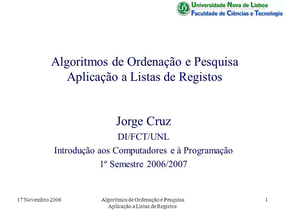 17 Novembro 2006Algoritmos de Ordenação e Pesquisa Aplicação a Listas de Registos 1 Jorge Cruz DI/FCT/UNL Introdução aos Computadores e à Programação 1º Semestre 2006/2007