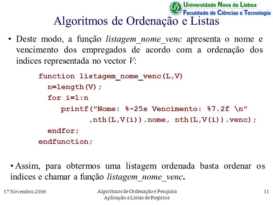 17 Novembro 2006 Algoritmos de Ordenação e Pesquisa Aplicação a Listas de Registos 11 Algoritmos de Ordenação e Listas Deste modo, a função listagem_nome_venc apresenta o nome e vencimento dos empregados de acordo com a ordenação dos índices representada no vector V: function listagem_nome_venc(L,V) n=length(V); for i=1:n printf( Nome: %-25s Vencimento: %7.2f \n ,nth(L,V(i)).nome, nth(L,V(i)).venc); endfor; endfunction; Assim, para obtermos uma listagem ordenada basta ordenar os índices e chamar a função listagem_nome_venc.